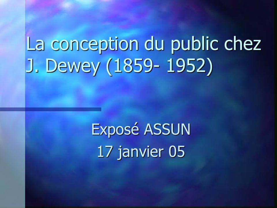 La conception du public chez J. Dewey (1859- 1952) Exposé ASSUN 17 janvier 05