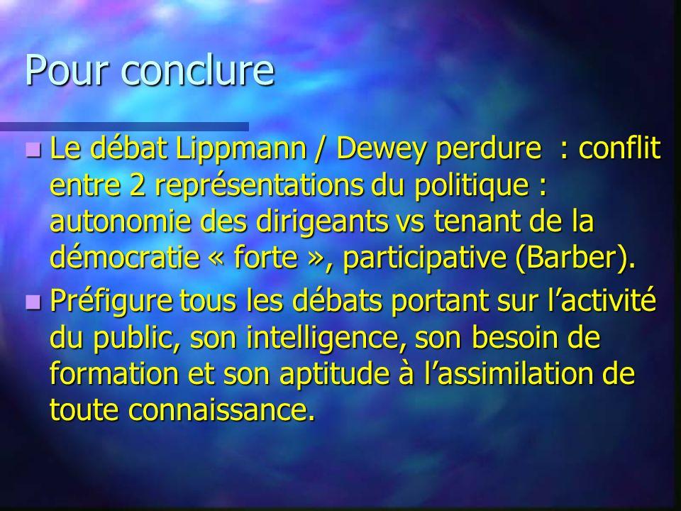 Pour conclure Le débat Lippmann / Dewey perdure : conflit entre 2 représentations du politique : autonomie des dirigeants vs tenant de la démocratie «