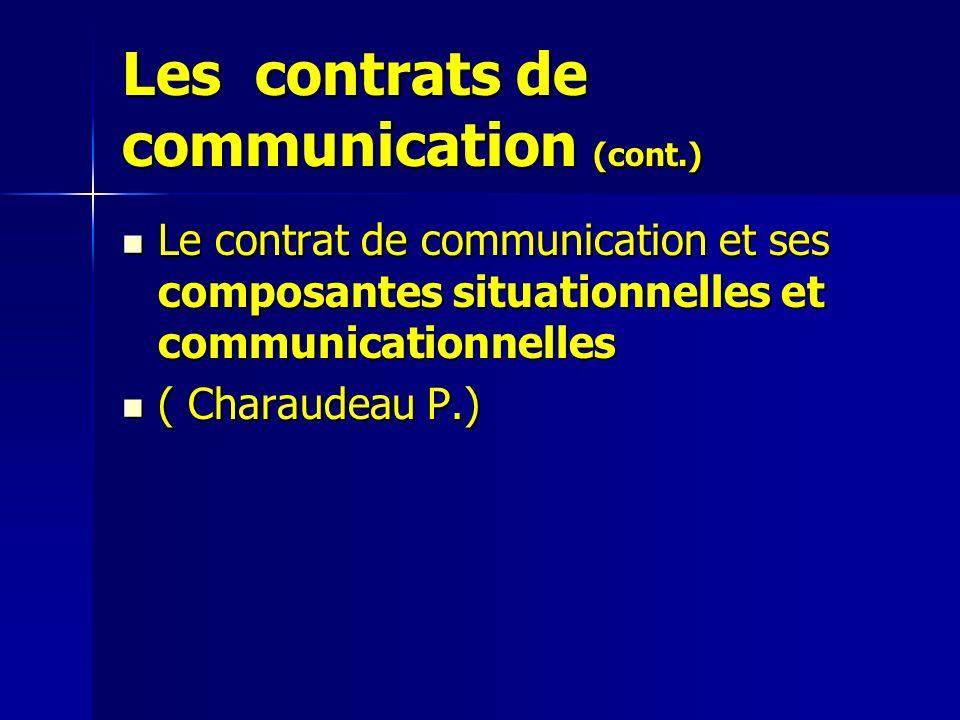Les contrats de communication (cont.) Le contrat de communication et ses composantes situationnelles et communicationnelles Le contrat de communication et ses composantes situationnelles et communicationnelles ( Charaudeau P.) ( Charaudeau P.)