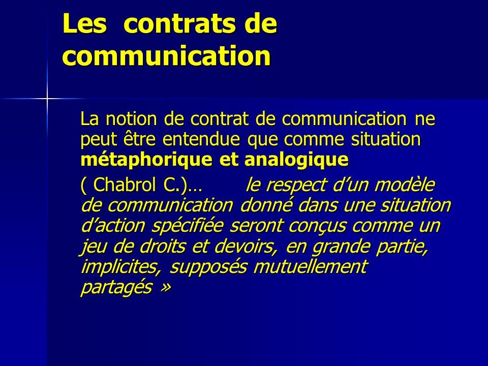 Les contrats de communication La notion de contrat de communication ne peut être entendue que comme situation métaphorique et analogique ( Chabrol C.)