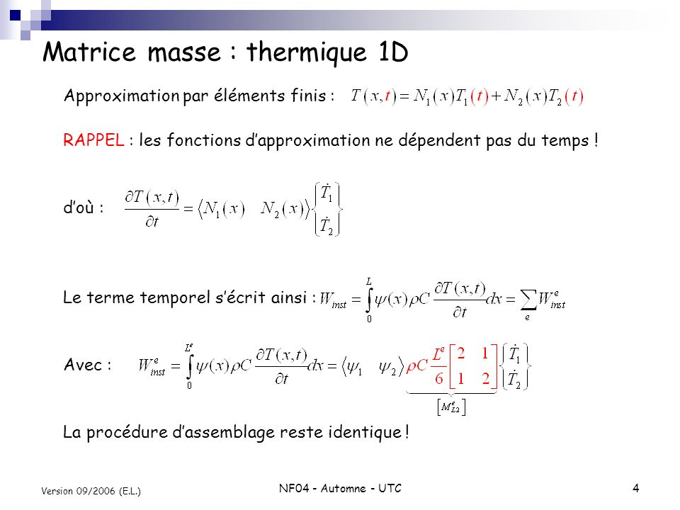NF04 - Automne - UTC5 Version 09/2006 (E.L.) Calcul de la matrice masse [ M ] (2 dimensions) Equation « de la chaleur » en 2D Forme faible associée : Fonction-test ne dépendant que de x,y bien que le problème soit instationnaire .