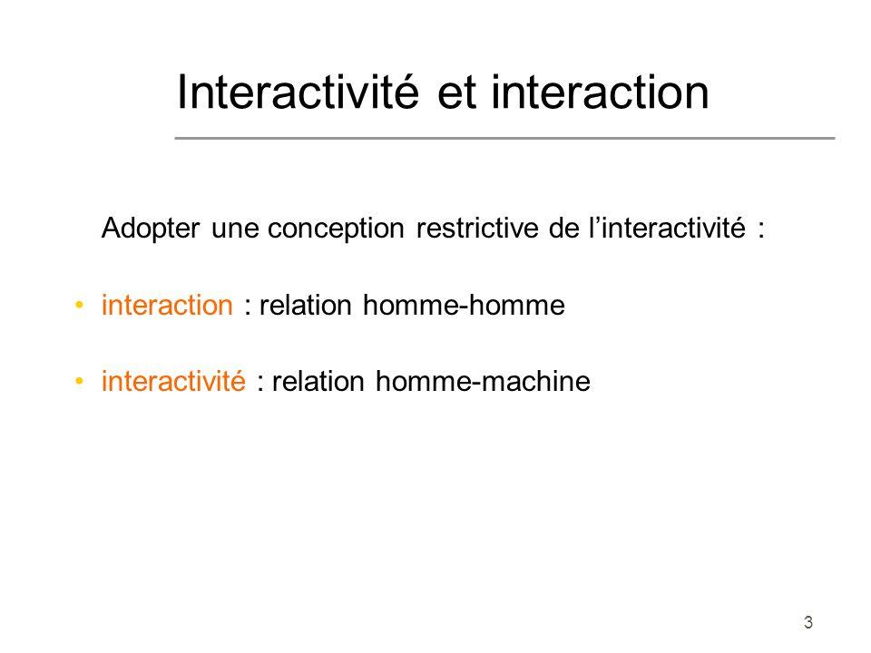 3 Interactivité et interaction Adopter une conception restrictive de linteractivité : interaction : relation homme-homme interactivité : relation homm