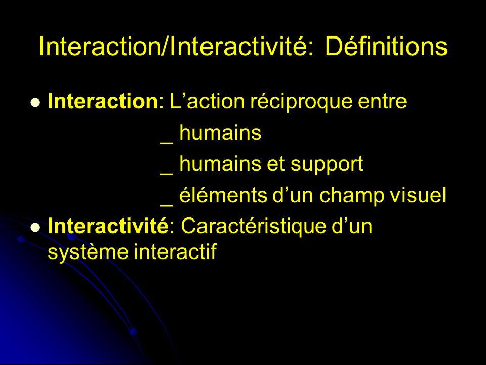 Interaction/Interactivité: Définitions Interaction: Laction réciproque entre _ humains _ humains et support _ éléments dun champ visuel Interactivité: Caractéristique dun système interactif