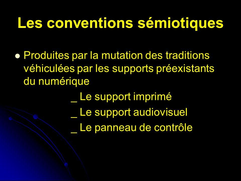 Les conventions sémiotiques Produites par la mutation des traditions véhiculées par les supports préexistants du numérique _ Le support imprimé _ Le support audiovisuel _ Le panneau de contrôle