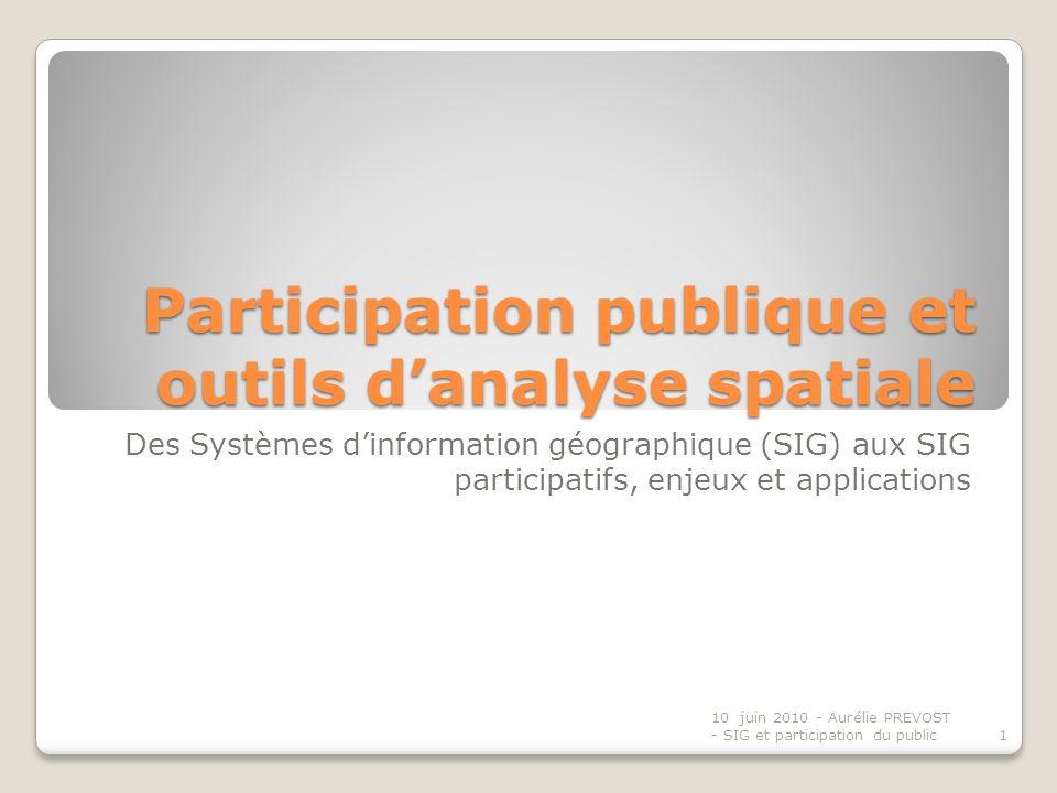 Participation publique et outils danalyse spatiale Des Systèmes dinformation géographique (SIG) aux SIG participatifs, enjeux et applications 1 10 juin 2010 - Aurélie PREVOST - SIG et participation du public