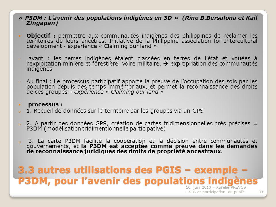 3.3 autres utilisations des PGIS – exemple – P3DM, pour lavenir des populations indigènes « P3DM : Lavenir des populations indigènes en 3D » (Rino B.Bersalona et Kail Zingapan) Objectif : permettre aux communautés indigènes des philippines de réclamer les territoires de leurs ancêtres.