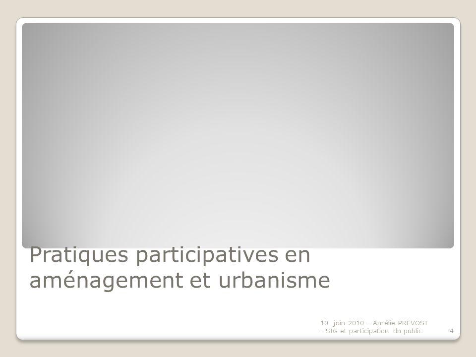 Pratiques participatives en aménagement et urbanisme 10 juin 2010 - Aurélie PREVOST - SIG et participation du public4