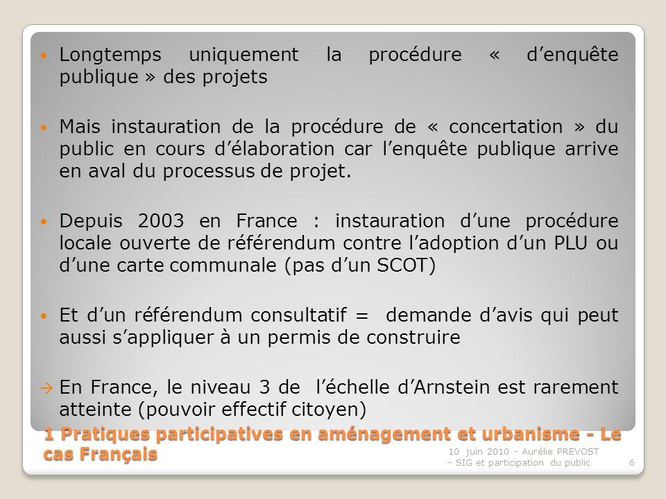 1 Pratiques participatives en aménagement et urbanisme - Le cas Français Longtemps uniquement la procédure « denquête publique » des projets Mais instauration de la procédure de « concertation » du public en cours délaboration car lenquête publique arrive en aval du processus de projet.