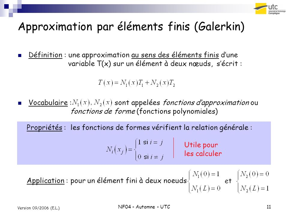 NF04 - Automne - UTC11 Version 09/2006 (E.L.) Approximation par éléments finis (Galerkin) Définition : une approximation au sens des éléments finis du