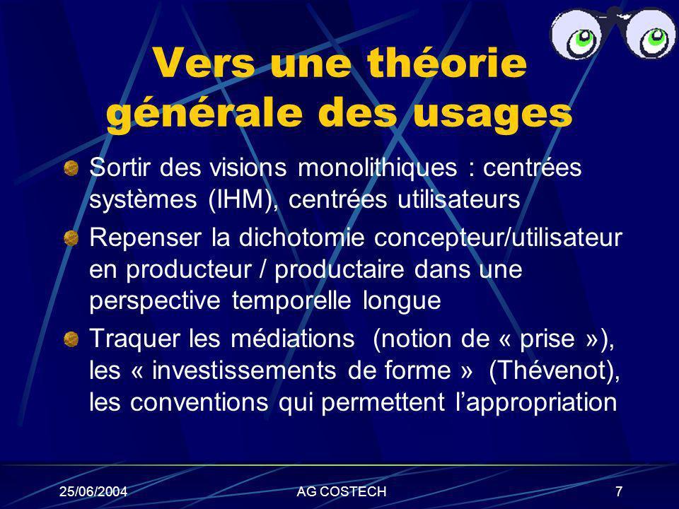 25/06/2004AG COSTECH7 Vers une théorie générale des usages Sortir des visions monolithiques : centrées systèmes (IHM), centrées utilisateurs Repenser