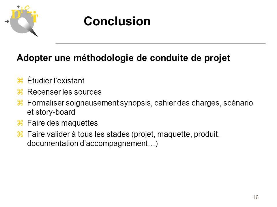 16 Conclusion Adopter une méthodologie de conduite de projet zÉtudier lexistant zRecenser les sources zFormaliser soigneusement synopsis, cahier des c
