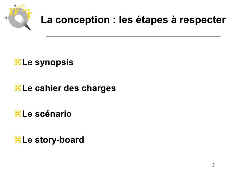 2 La conception : les étapes à respecter zLe synopsis zLe cahier des charges zLe scénario Le story-board