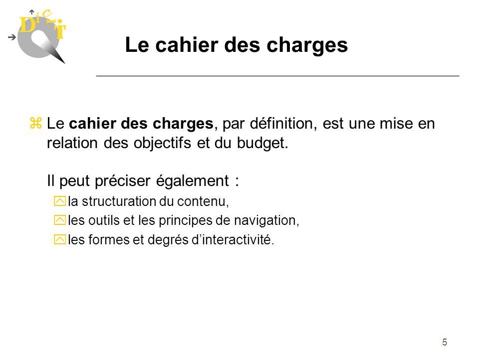 5 Le cahier des charges zLe cahier des charges, par définition, est une mise en relation des objectifs et du budget. Il peut préciser également : yla