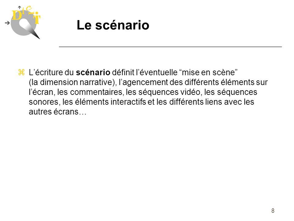 8 Le scénario zLécriture du scénario définit léventuelle mise en scène (la dimension narrative), lagencement des différents éléments sur lécran, les c