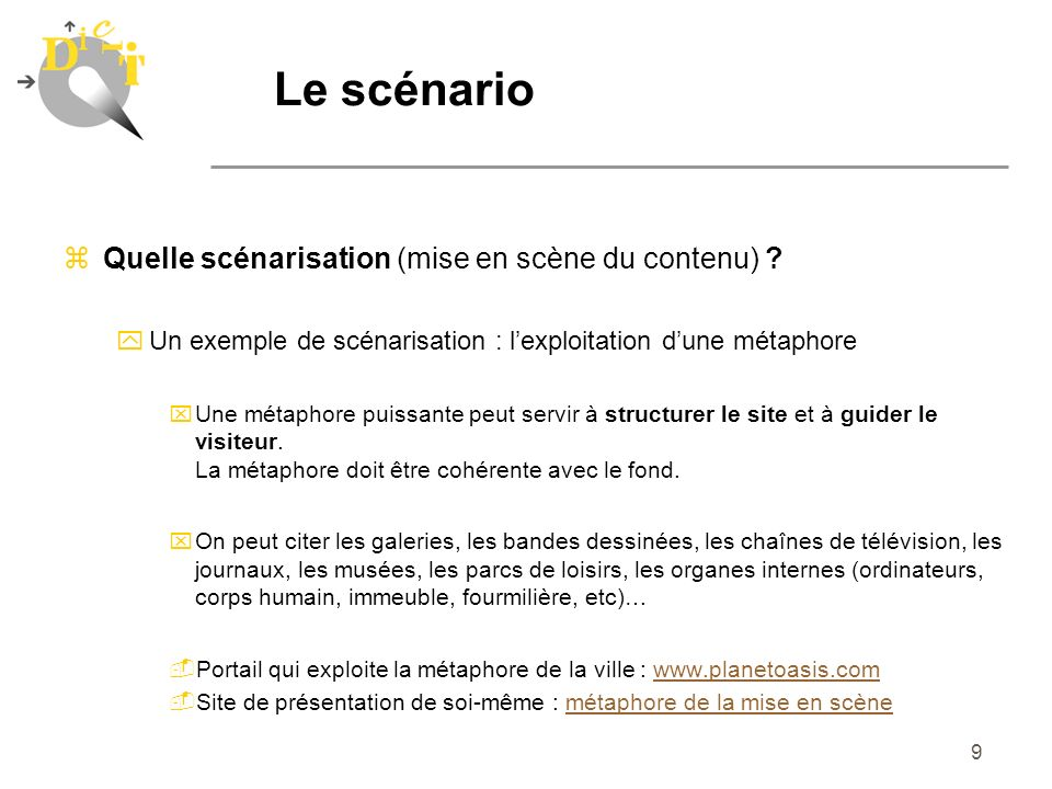 9 zQuelle scénarisation (mise en scène du contenu) ? yUn exemple de scénarisation : lexploitation dune métaphore xUne métaphore puissante peut servir