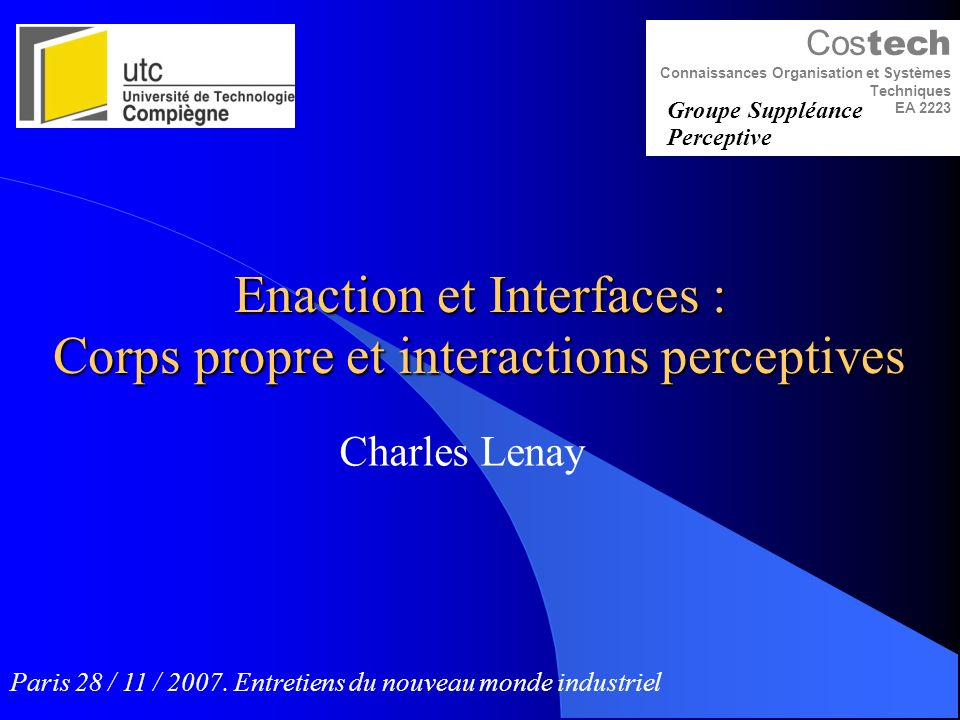 Enaction et Interfaces : Corps propre et interactions perceptives Charles Lenay Cos tech Connaissances Organisation et Systèmes Techniques EA 2223 Groupe Suppléance Perceptive Paris 28 / 11 / 2007.