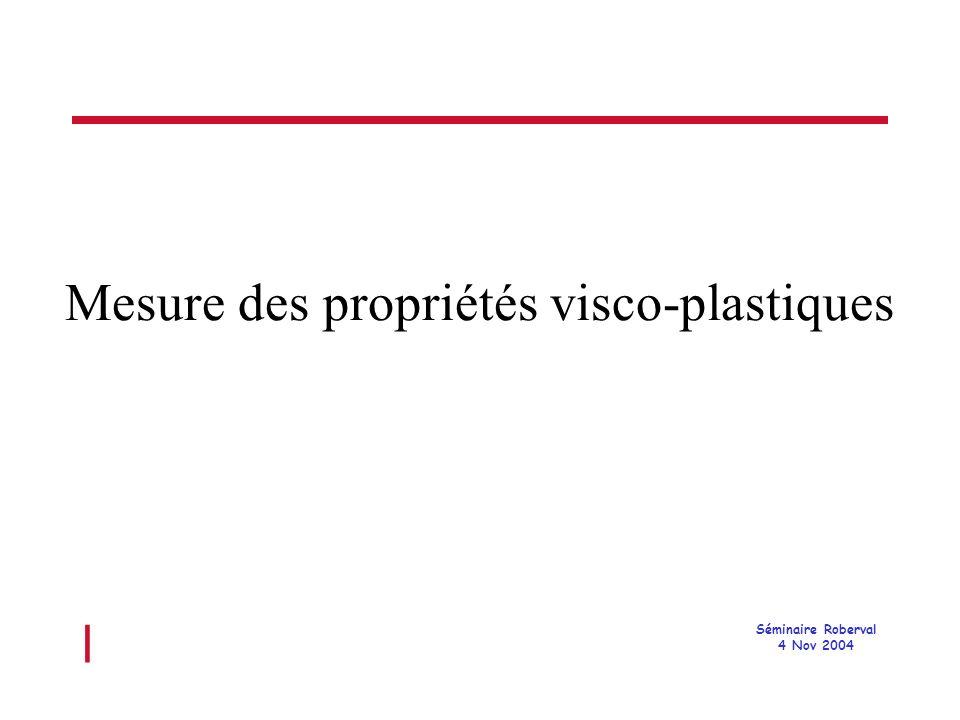 l Séminaire Roberval 4 Nov 2004 Mesure des propriétés visco-plastiques