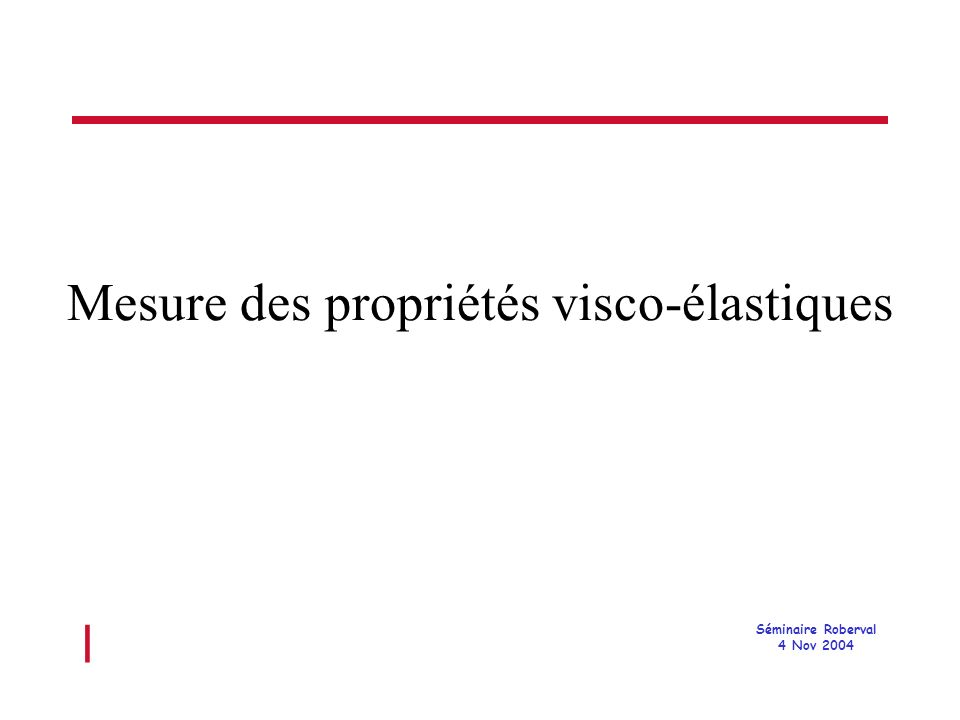 l Séminaire Roberval 4 Nov 2004 Mesure des propriétés visco-élastiques
