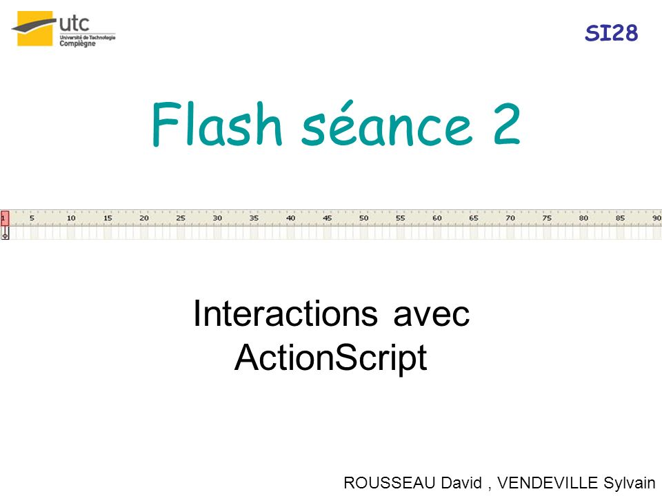 Flash séance 2 Interactions avec ActionScript ROUSSEAU David, VENDEVILLE Sylvain SI28