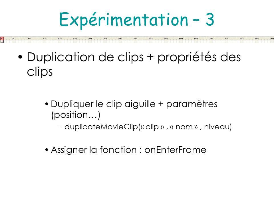 Expérimentation – 3 Duplication de clips + propriétés des clips Dupliquer le clip aiguille + paramètres (position…) –duplicateMovieClip(« clip », « no