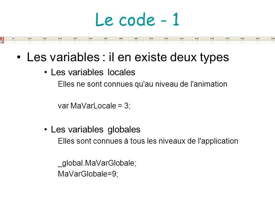 Le code - 1 Les variables : il en existe deux types Les variables locales Elles ne sont connues qu'au niveau de l'animation var MaVarLocale = 3; Les v