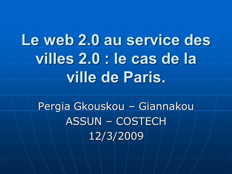 Le web 2.0 au service des villes 2.0 : le cas de la ville de Paris. Pergia Gkouskou – Giannakou ASSUN – COSTECH 12/3/2009