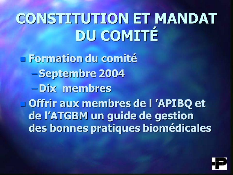 CONSTITUTION ET MANDAT DU COMITÉ n Formation du comité –Septembre 2004 –Dix membres n Offrir aux membres de l APIBQ et de lATGBM un guide de gestion des bonnes pratiques biomédicales