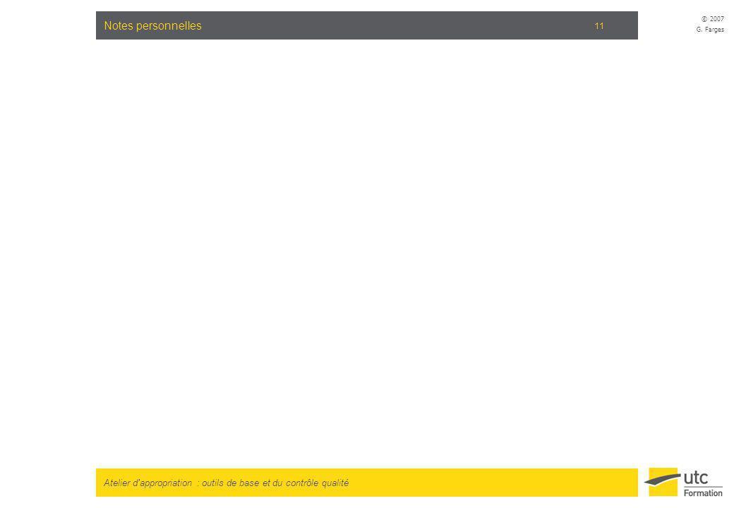 Atelier d'appropriation : outils de base et du contrôle qualité © 2007 G. Farges 11 Notes personnelles