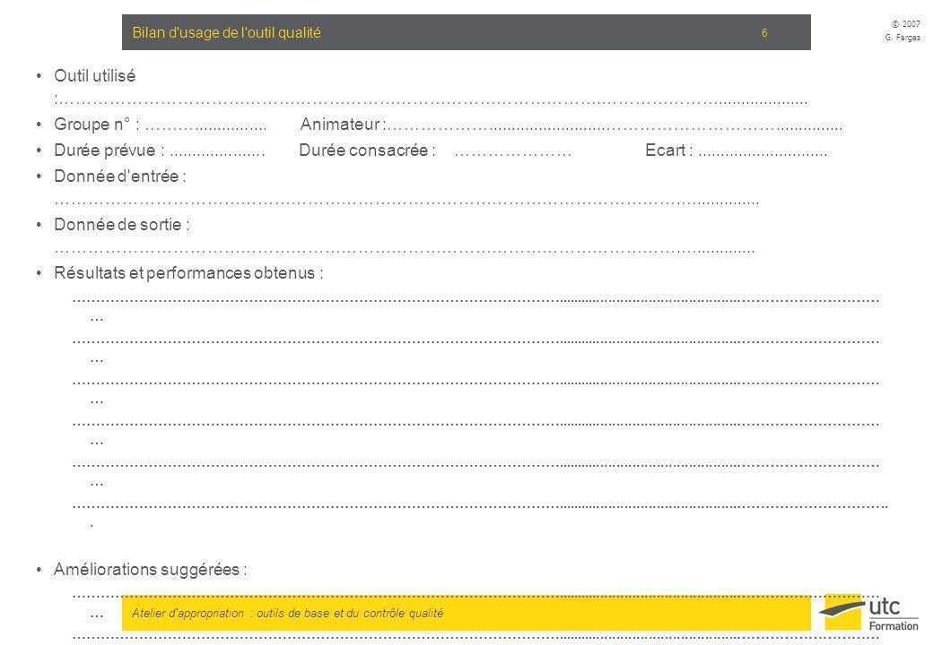 Atelier d'appropriation : outils de base et du contrôle qualité © 2007 G. Farges 6 Bilan d'usage de l'outil qualité Outil utilisé :…………………………………………………