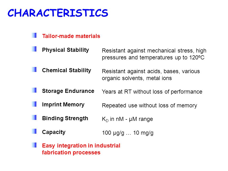 CHARACTERISTICS Tailor-made materials Physical Stability Chemical Stability Storage Endurance Imprint Memory Binding Strength Capacity Easy integration in industrial fabrication processes Resistant against mechanical stress, high pressures and temperatures up to 120ºC Resistant against acids, bases, various organic solvents, metal ions Years at RT without loss of performance Repeated use without loss of memory K D in nM - µM range 100 µg/g … 10 mg/g