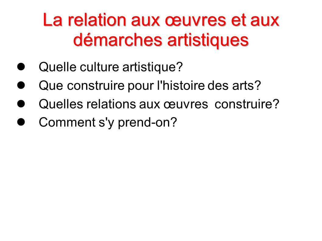La relation aux œuvres et aux démarches artistiques Quelle culture artistique? Que construire pour l'histoire des arts? Quelles relations aux œuvres c