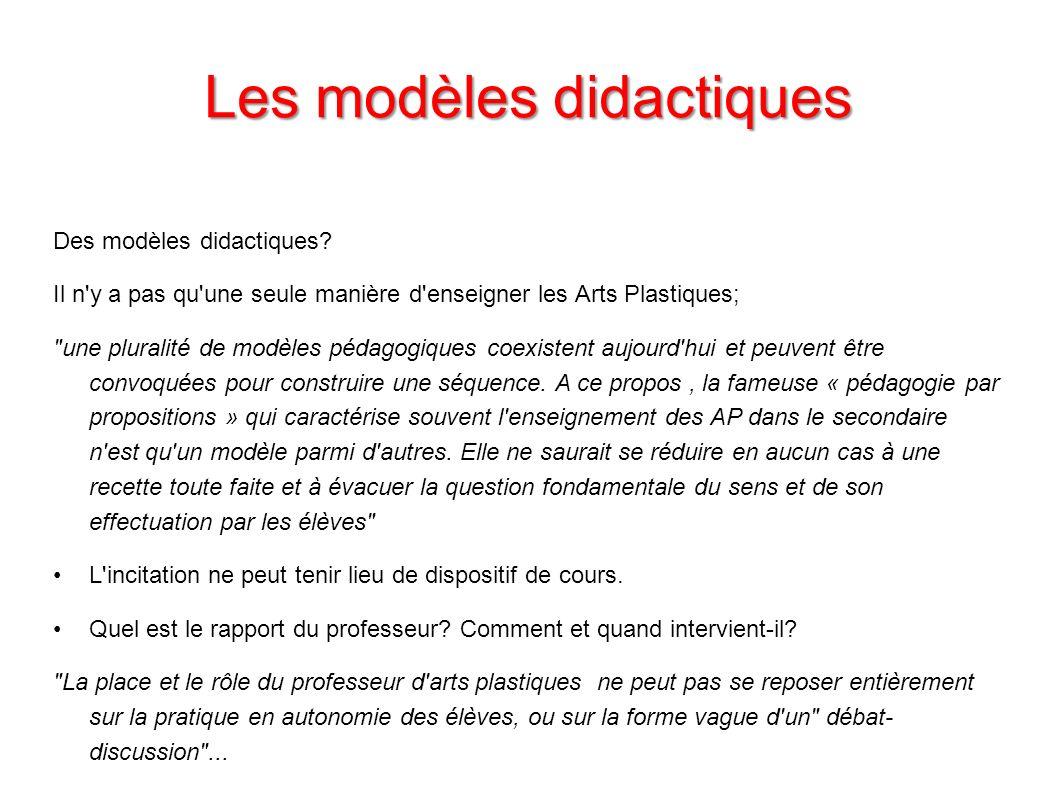 Les modèles didactiques Des modèles didactiques? Il n'y a pas qu'une seule manière d'enseigner les Arts Plastiques;