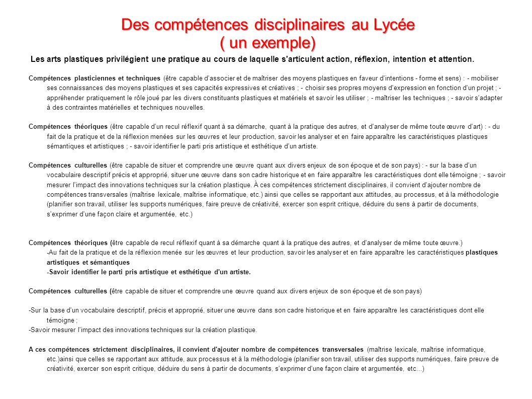 Des compétences disciplinaires au Lycée ( un exemple) Les arts plastiques privilégient une pratique au cours de laquelle s'articulent action, réflexio