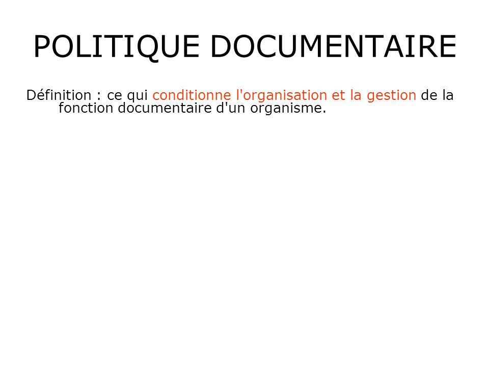 POLITIQUE DOCUMENTAIRE Définition : ce qui conditionne l'organisation et la gestion de la fonction documentaire d'un organisme.