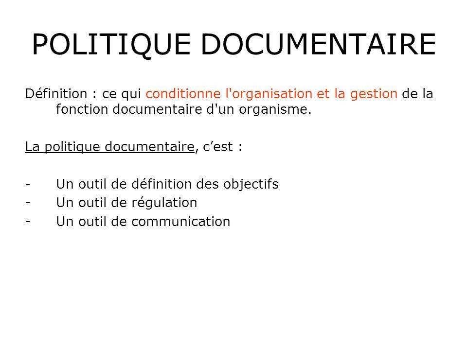 POLITIQUE DOCUMENTAIRE Définition : ce qui conditionne l'organisation et la gestion de la fonction documentaire d'un organisme. La politique documenta