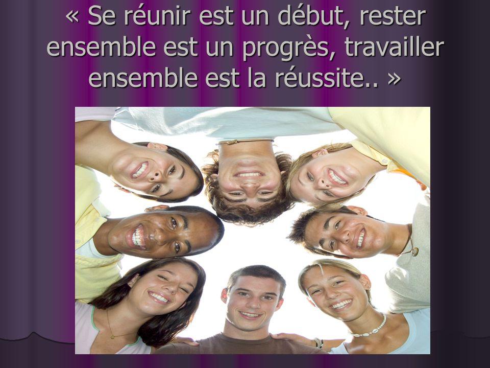 « Se réunir est un début, rester ensemble est un progrès, travailler ensemble est la réussite.. »