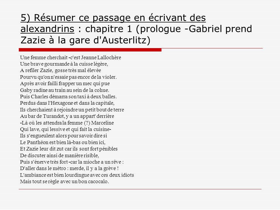 5) Résumer ce passage en écrivant des alexandrins : chapitre 1 (prologue -Gabriel prend Zazie à la gare d'Austerlitz) Une femme cherchait -c'est Jeann