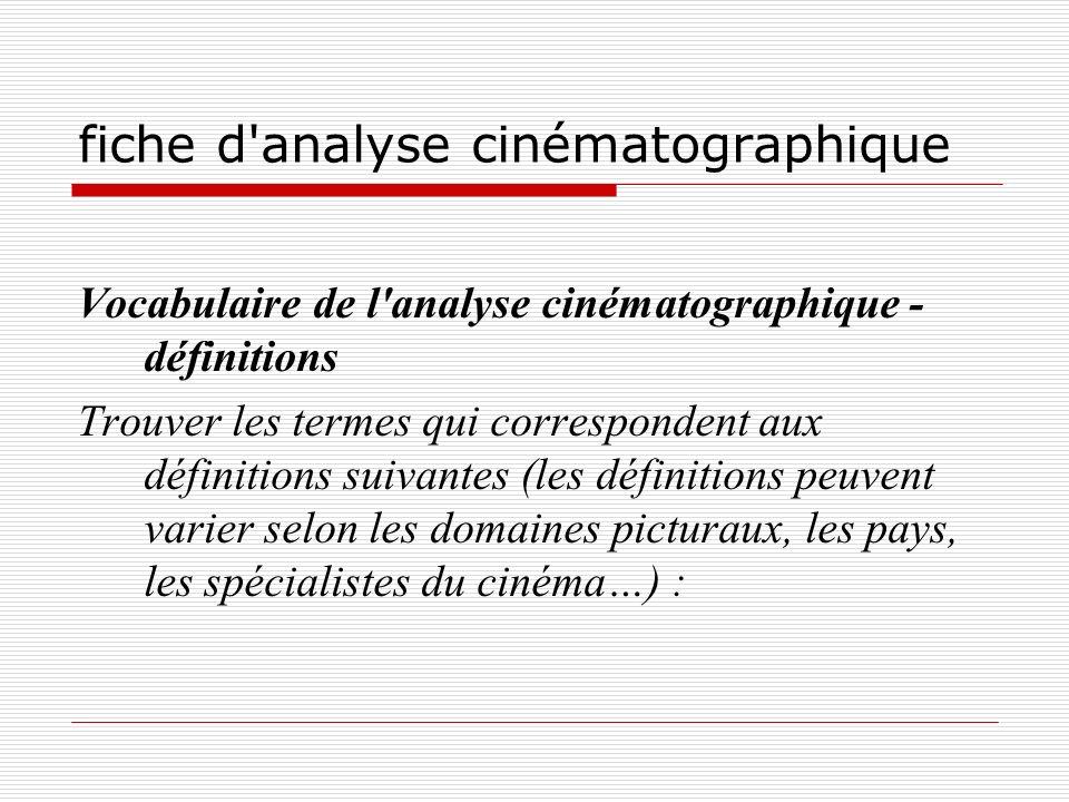 fiche d'analyse cinématographique Vocabulaire de l'analyse cinématographique - définitions Trouver les termes qui correspondent aux définitions suivan