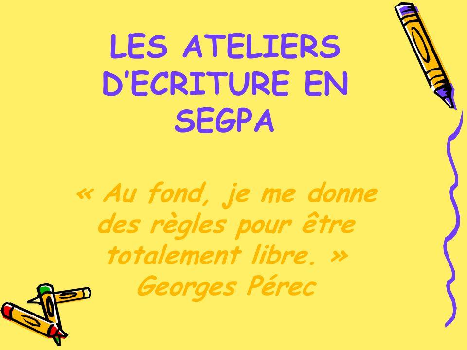 LES ATELIERS DECRITURE EN SEGPA « Au fond, je me donne des règles pour être totalement libre. » Georges Pérec