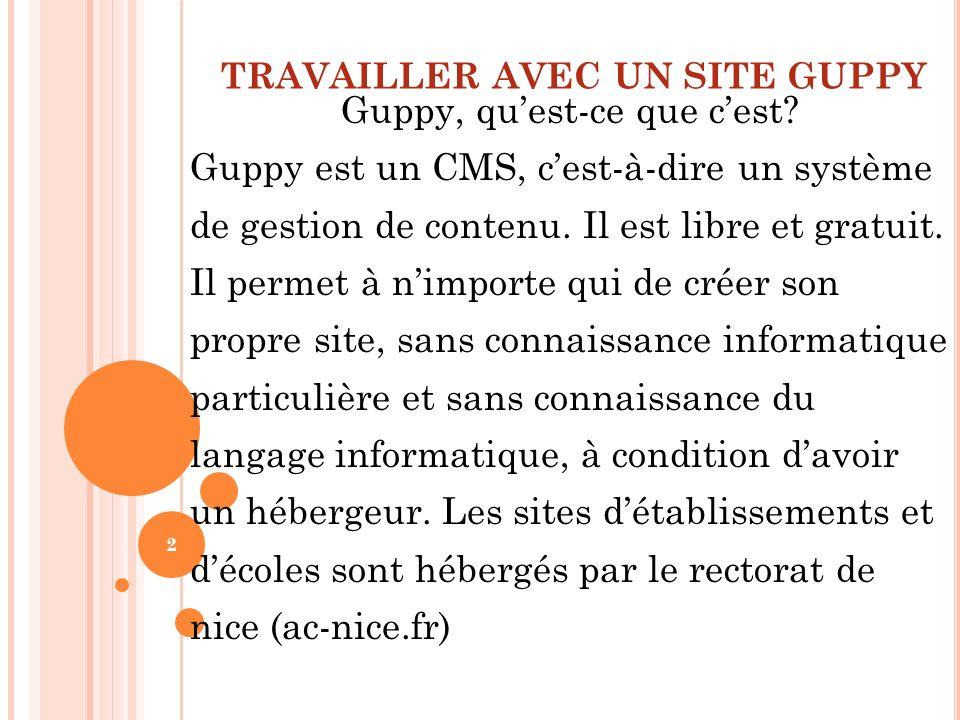 TRAVAILLER AVEC UN SITE GUPPY Guppy, quest-ce que cest? Guppy est un CMS, cest-à-dire un système de gestion de contenu. Il est libre et gratuit. Il pe