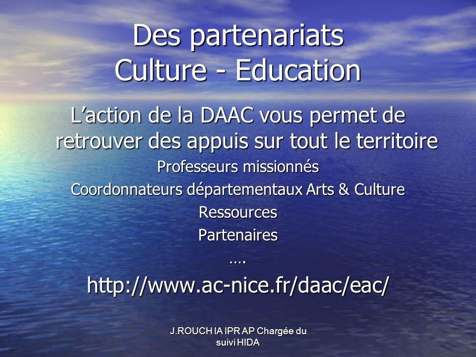 Des partenariats Culture - Education Laction de la DAAC vous permet de retrouver des appuis sur tout le territoire Professeurs missionnés Coordonnateurs départementaux Arts & Culture RessourcesPartenaires….http://www.ac-nice.fr/daac/eac/ J.ROUCH IA IPR AP Chargée du suivi HIDA