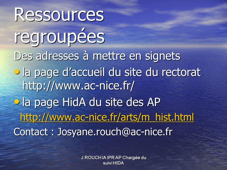 Ressources regroupées Des adresses à mettre en signets la page daccueil du site du rectorat http://www.ac-nice.fr/ la page daccueil du site du rectorat http://www.ac-nice.fr/ la page HidA du site des AP la page HidA du site des AP http://www.ac-nice.fr/arts/m_hist.html http://www.ac-nice.fr/arts/m_hist.htmlhttp://www.ac-nice.fr/arts/m_hist.html Contact : Josyane.rouch@ac-nice.fr
