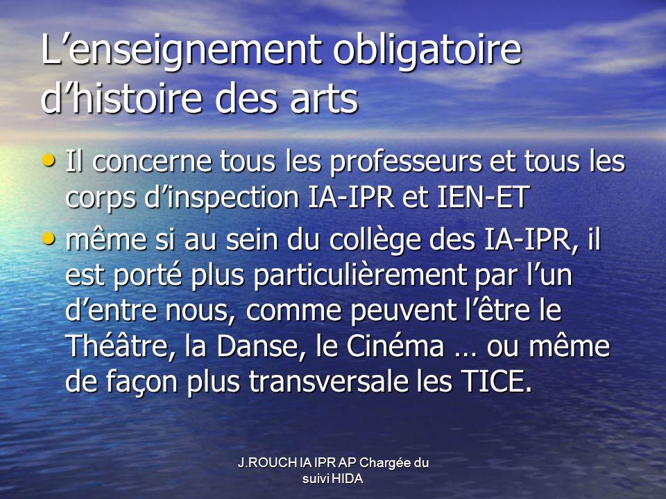 J.ROUCH IA IPR AP Chargée du suivi HIDA Lenseignement obligatoire dhistoire des arts Il concerne tous les professeurs et tous les corps dinspection IA-IPR et IEN-ET Il concerne tous les professeurs et tous les corps dinspection IA-IPR et IEN-ET même si au sein du collège des IA-IPR, il est porté plus particulièrement par lun dentre nous, comme peuvent lêtre le Théâtre, la Danse, le Cinéma … ou même de façon plus transversale les TICE.