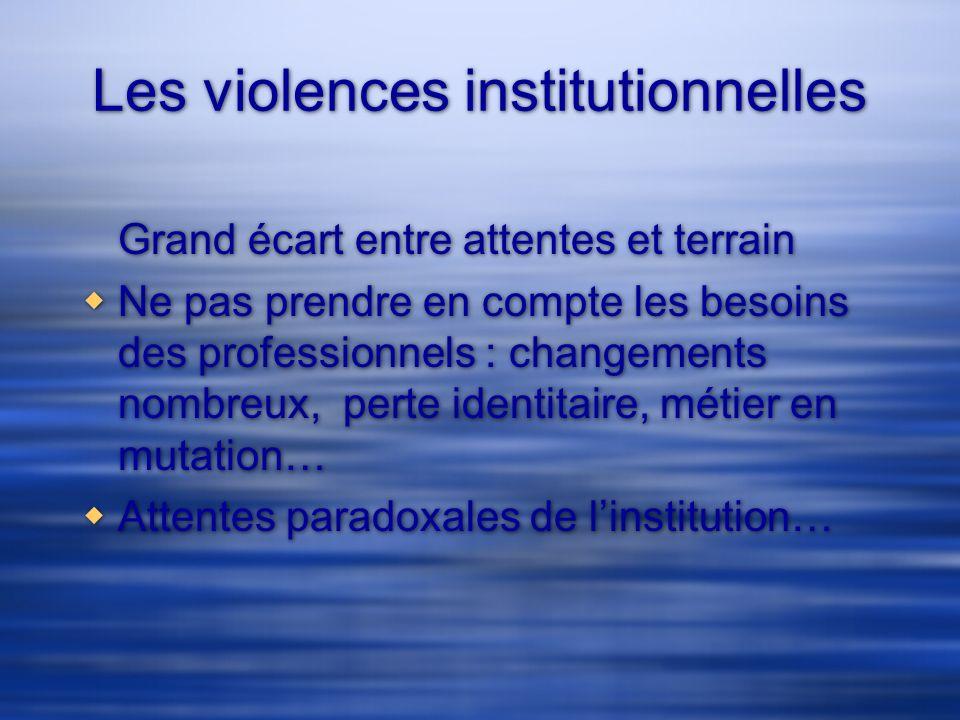 Les violences institutionnelles Grand écart entre attentes et terrain Ne pas prendre en compte les besoins des professionnels : changements nombreux,