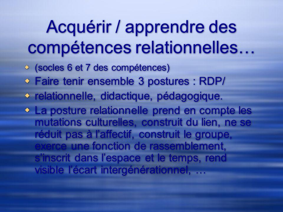 Acquérir / apprendre des compétences relationnelles… (socles 6 et 7 des compétences) Faire tenir ensemble 3 postures : RDP/ relationnelle, didactique,