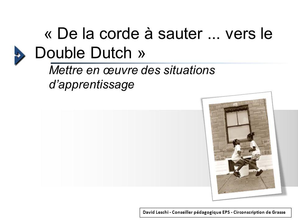 Mettre en œuvre des situations dapprentissage « De la corde à sauter... vers le Double Dutch » David Leschi - Conseiller pédagogique EPS - Circonscrip