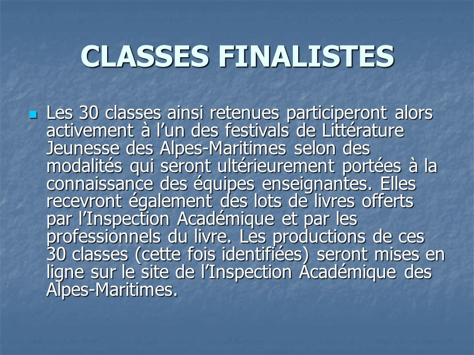 CLASSES FINALISTES Les 30 classes ainsi retenues participeront alors activement à lun des festivals de Littérature Jeunesse des Alpes-Maritimes selon des modalités qui seront ultérieurement portées à la connaissance des équipes enseignantes.