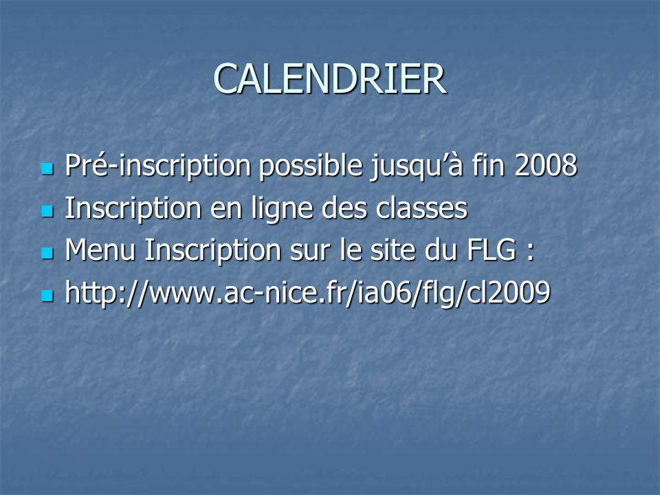 CALENDRIER Pré-inscription possible jusquà fin 2008 Pré-inscription possible jusquà fin 2008 Inscription en ligne des classes Inscription en ligne des classes Menu Inscription sur le site du FLG : Menu Inscription sur le site du FLG : http://www.ac-nice.fr/ia06/flg/cl2009 http://www.ac-nice.fr/ia06/flg/cl2009