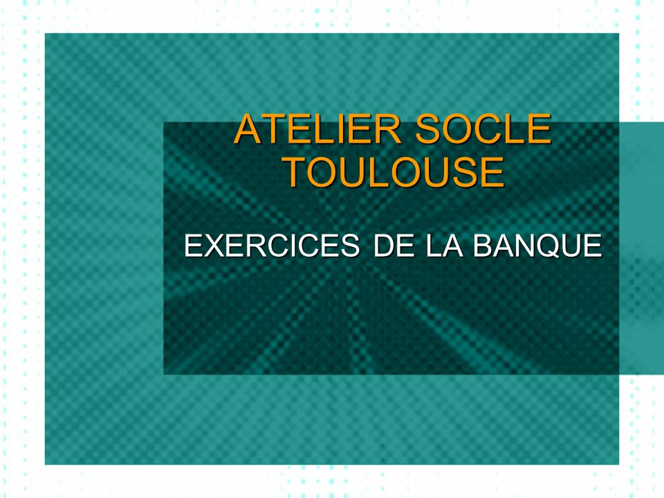 ATELIER SOCLE TOULOUSE EXERCICES DE LA BANQUE