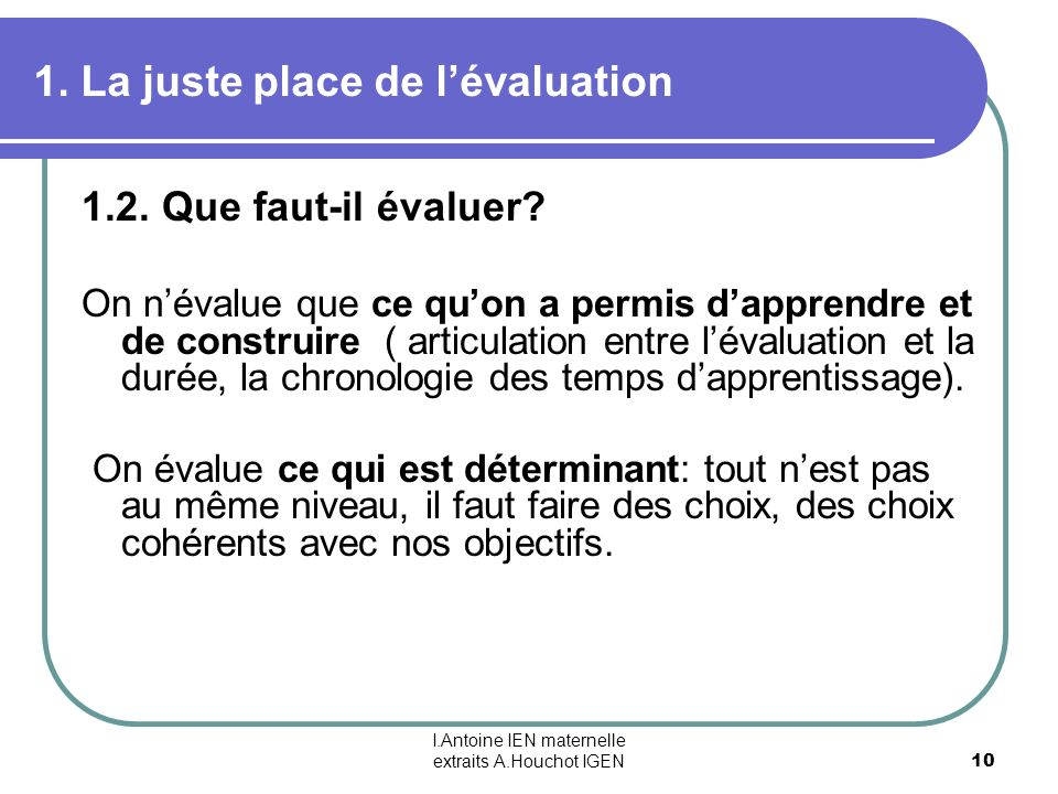 I.Antoine IEN maternelle extraits A.Houchot IGEN 10 1. La juste place de lévaluation 1.2. Que faut-il évaluer? On névalue que ce quon a permis dappren
